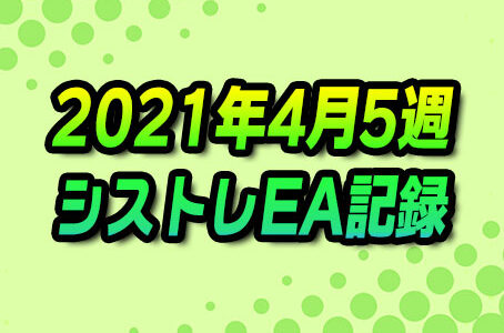 【FX自動売買】EAシストレ週間成績(2021年4月5週)