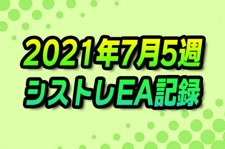 【FX自動売買】EAシストレ週間成績(2021年7月5週)